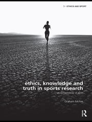 Ethics, Knowledge and Truth in Sports Research - An Epistemology of Sport ebook by Graham McFee