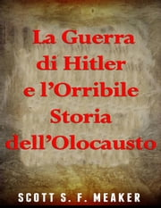 La Guerra di Hitler e l'Orribile Storia dell'Olocausto ebook by Scott S. F. Meaker