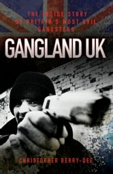 Gangland UK - The Inside Story of Britain's Most Evil Gangsters ebook by Christopher Berry-Dee