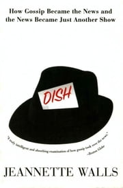 Dish - The Inside Story On The World Of Gossip Became the News and How the News Became Just Another Show ebook by Jeannette Walls