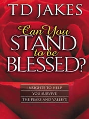 Can You Stand to Be Blessed?: Insights to Help You Survive the Peaks and Valleys - Insights to Help You Survive the Peaks and Valleys ebook by T. D. Jakes