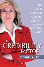 The Credibility Factor - The Smart Woman's Guide To Creating a More Powerful Image ebook by Kim Foley