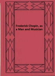 Frederick Chopin, as a Man and Musician — Complete ebook by Frederick Niecks