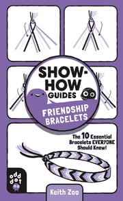 Show-How Guides: Friendship Bracelets - The 10 Essential Bracelets Everyone Should Know! ebook by Odd Dot, Keith Zoo, Keith Zoo
