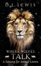 Where Wolves Talk - A Fantasy for Animal Lovers ebook by D. L. Lewis