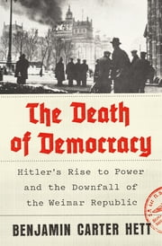 The Death of Democracy - Hitler's Rise to Power and the Downfall of the Weimar Republic ebook by Benjamin Carter Hett