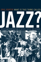 What Is This Thing Called Jazz?: African American Musicians as Artists, Critics, and Activists ebook by Porter, Eric