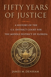 Fifty Years of Justice - A History of the U.S. District Court for the Middle District of Florida ebook by James M. Denham