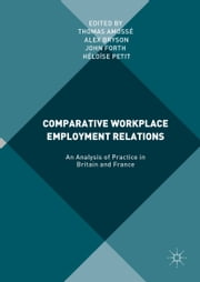 Comparative Workplace Employment Relations - An Analysis of Practice in Britain and France ebook by Alex Bryson,John Forth,Thomas Amosse,Heloise Petit