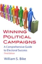Winning Political Campaigns: A Comprehensive Guide to Electoral Success, Third Edition ebook by William S. Bike