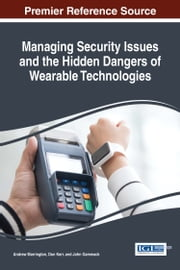 Managing Security Issues and the Hidden Dangers of Wearable Technologies ebook by Andrew Marrington, Don Kerr, John Gammack