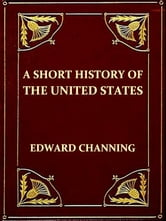 A Short History of the United States [Illustrated] ebook by Edward Channing