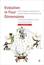 Evolution in Four Dimensions - Genetic, Epigenetic, Behavioral, and Symbolic Variation in the History of Life ebook by Eva Jablonka,Marion J. Lamb,Anna Zeligowski