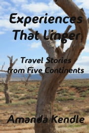 Experiences That Linger: Travel Stories from Five Continents ebook by Amanda Kendle