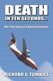 Death In Ten Seconds -The True Story of a Doomed Airliner ebook by Richard G Tomkies