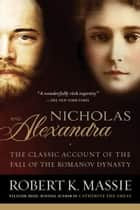 Nicholas and Alexandra - The Classic Account of the Fall of the Romanov Dynasty ebook by Robert K. Massie