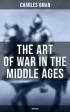 The Art of War in the Middle Ages (378-1515) - Military History of Medieval Europe (378-1515): The Transition From Roman to Medieval Forms in War, the Byzantines and Their Enemies, the English and Their Enemies, Feudal Cavalry ebook by Charles Oman