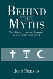 Behind the Myths - The Foundations of Judaism, Christianity and Islam ebook by John Pickard