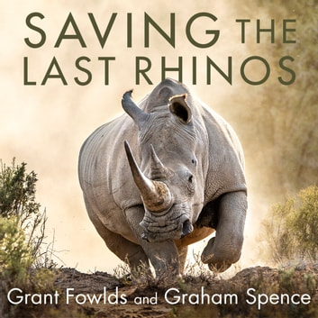 Saving the Last Rhinos - The Life of a Frontline Conservationist audiobook by Grant Fowlds,Graham Spence