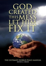 God Created This Mess Let Him Fix It ebook by Moses A. Cross