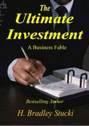 The Ultimate Investment; A Business Fable ebook by H. Bradley Stucki
