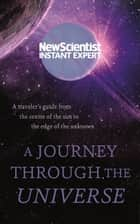 A Journey Through The Universe: - A traveler's guide from the center of the sun to the edge of the unknown ebook by New Scientist
