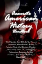 Accurate American History Handbook - This Definitive Guide Will Let You Discover Information About America's History Including Facts About Benjamin Franklin, John Kennedy Facts, The Declaration Of Independence Summary, American Inventions, Civil War History And So Musch More! ebook by Patrick D. Whitmarsh