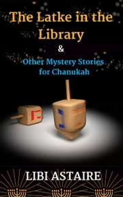 The Latke in the Library & Other Mystery Stories for Chanukah ebook by Libi Astaire