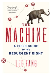 The Machine - A Field Guide to the Resurgent Right ebook by Lee Fang
