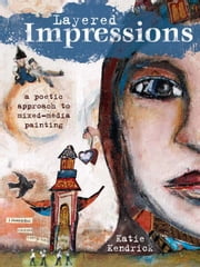 Layered Impressions: A Poetic Approach to Mixed-Media Painting - A Poetic Approach to Mixed-Media Painting ebook by Katie Kendrick