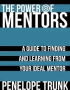 The Power of Mentors: A Guide to Finding and Learning from Your Ideal Mentor ebook by Penelope  Trunk