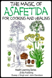 The Magic of Asafetida For Cooking and Healing ebook by Dueep Jyot Singh,John Davidson