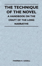 The Technique of the Novel - A Handbook on the Craft of the Long Narrative ebook by Thomas H. Uzzell