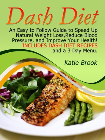 Dash Diet: An Easy to Follow Guide to Speed Up Natural Weight Loss,Reduce Blood Pressure, and Improve Your Health! Includes Dash Diet Recipes and a 3 Day Menu. ebook by Katie Brook