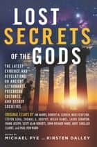 Lost Secrets of the Gods - The Latest Evidence and Revelations On Ancient Astronauts, Precursor Cultures, and Secret Societies ebook by Michael Pye, Kirsten Dalley, Jim Marrs,...