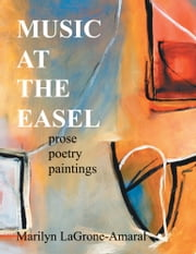 MUSIC AT THE EASEL - Prose Poetry Paintings ebook by Marilyn LaGrone-Amaral