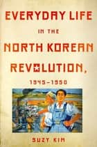 Everyday Life in the North Korean Revolution, 1945–1950 ebook by Suzy Kim