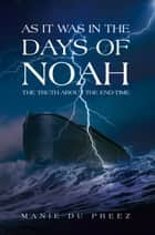 As It Was in the Days of Noah - The Truth About the End-Time ebook by Manie Du Preez