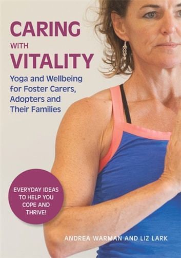 Caring with Vitality - Yoga and Wellbeing for Foster Carers, Adopters and Their Families - Everyday Ideas to Help You Cope and Thrive! ebook by Andrea Warman,Liz Lark