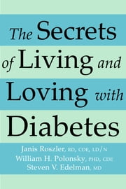 The Secrets of Living and Loving with Diabetes - Three Experts Answer Questions You've Always Wanted to Ask ebook by Janis RD, CDE, LD/N Roszler,William H. PhD, CDE Polonsky,Steven V. Edelman,Jay S. Skyler