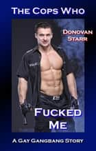The Cops Who Fucked Me - A Gay Gangbang Story ebook by Donovan Starr