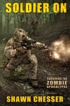 Surviving the Zombie Apocalypse: Soldier On ebook by Shawn Chesser