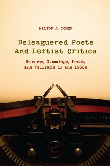 Beleaguered Poets and Leftist Critics - Stevens, Cummings, Frost, and Williams in the 1930s ebook by Milton A. Cohen