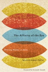 The Affinity of the Eye - Writing Nikkei in Peru ebook by Ignacio López-Calvo