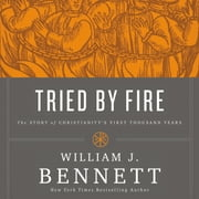 Tried by Fire - The Story of Christianity's First Thousand Years audiobook by William J. Bennett