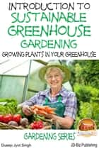 Introduction to Sustainable Greenhouse Gardening: Growing Plants in Your Greenhouse ebook by Dueep Jyot Singh