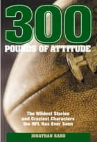 300 Pounds of Attitude - The Wildest Stories And Craziest Characters The NFL Has Ever Seen ebook by Jonathan Rand