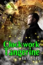 Clockwork Tangerine ebook by Rhys Ford
