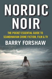 Nordic Noir: The Pocket Essential Guide to Scandinavian Crime Fiction, Film & TV ebook by Forshaw, Barry