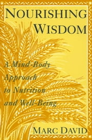 Nourishing Wisdom - A Mind-Body Approach to Nutrition and Well-Being ebook by Marc David